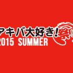 「アキバ大好き!祭り 2015夏」出展詳細